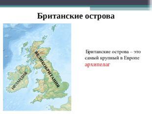 Британские острова Британские острова – это самый крупный в Европе архипелаг