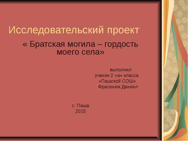 Исследовательский проект « Братская могила – гордость моего села» выполнил уч...