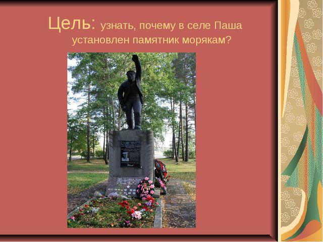 Цель: узнать, почему в селе Паша установлен памятник морякам?