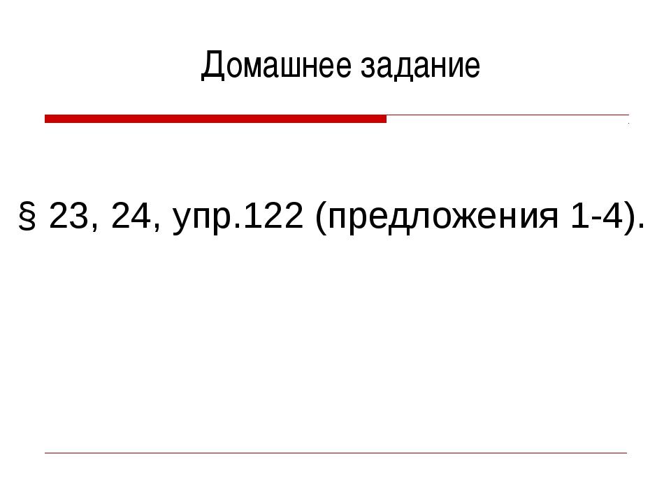 Домашнее задание § 23, 24, упр.122 (предложения 1-4).