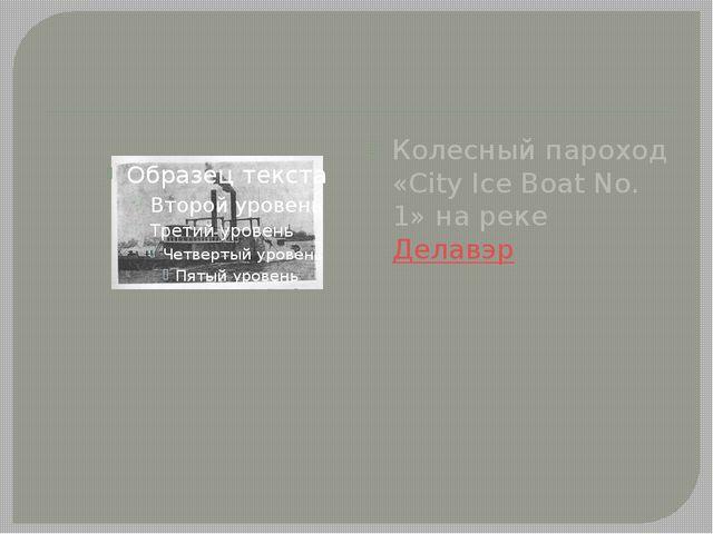 Колесный пароход «City Ice Boat No. 1» на реке Делавэр