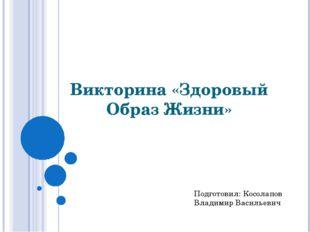 Викторина «Здоровый Образ Жизни» Подготовил: Косолапов Владимир Васильевич