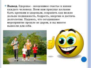 Вывод.Здоровье - неоценимое счастье в жизни каждого человека. Всем нам прису