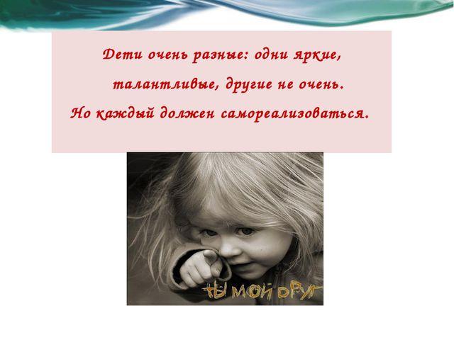 Дети очень разные: одни яркие, талантливые, другие не очень. Но каждый должен...