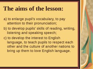 The aims of the lesson: a) to enlarge pupil's vocabulary, to pay attention to