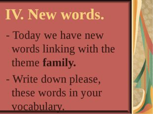 IV. New words. - Today we have new words linking with the theme family. - Wri