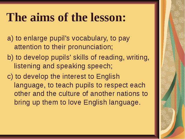 The aims of the lesson: a) to enlarge pupil's vocabulary, to pay attention to...
