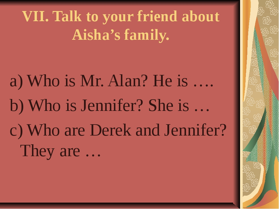 VII. Talk to your friend about Aisha's family. a) Who is Mr. Alan? He is …. b...