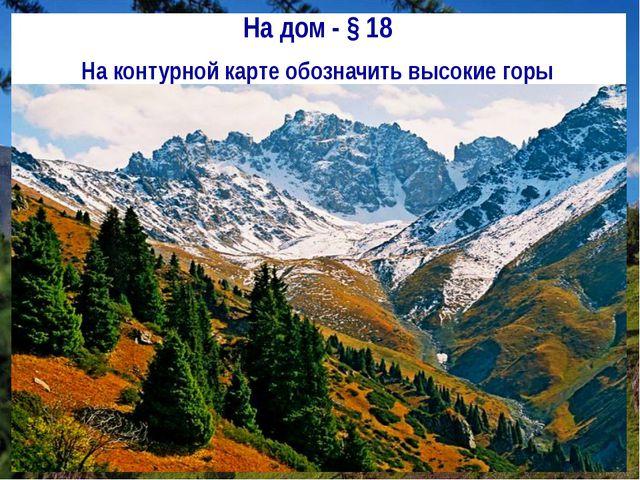 На дом - § 18 На контурной карте обозначить высокие горы