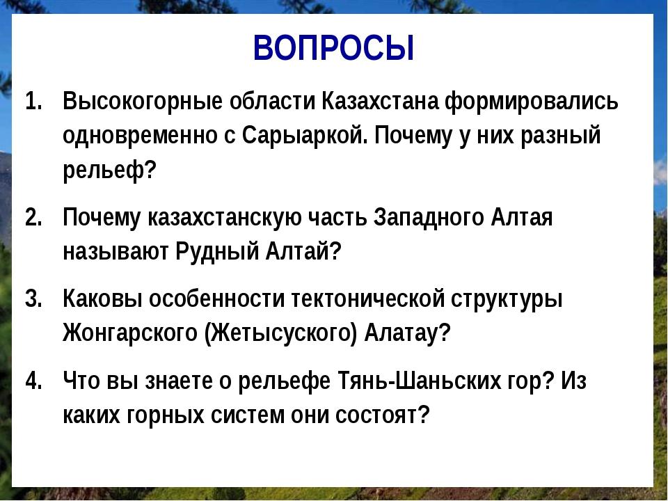 ВОПРОСЫ Высокогорные области Казахстана формировались одновременно с Сарыарко...