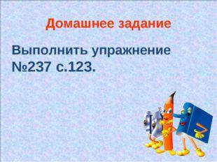 Домашнее задание Выполнить упражнение №237 с.123.