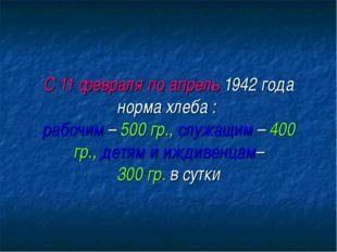 С 11 февраля по апрель 1942 года норма хлеба : рабочим – 500 гр., служащим –