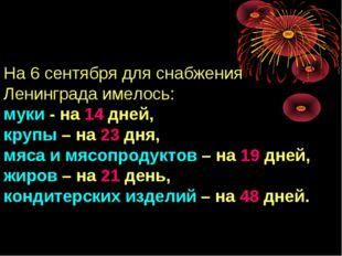 На 6 сентября для снабжения Ленинграда имелось: муки - на 14 дней, крупы – на