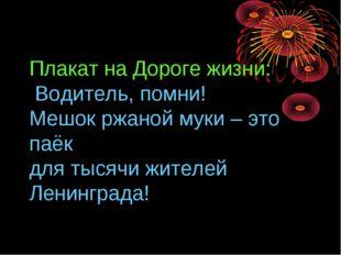 Плакат на Дороге жизни: Водитель, помни! Мешок ржаной муки – это паёк для ты