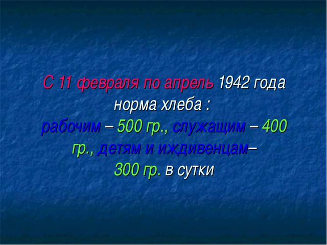 С 11 февраля по апрель 1942 года норма хлеба : рабочим – 500 гр., служащим –...