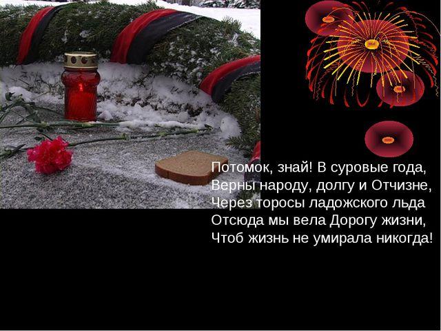 Потомок, знай! В суровые года, Верны народу, долгу и Отчизне, Через торосы...