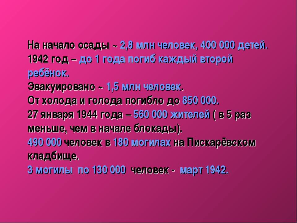 На начало осады ~ 2,8 млн человек, 400000 детей. 1942 год – до 1 года погиб...