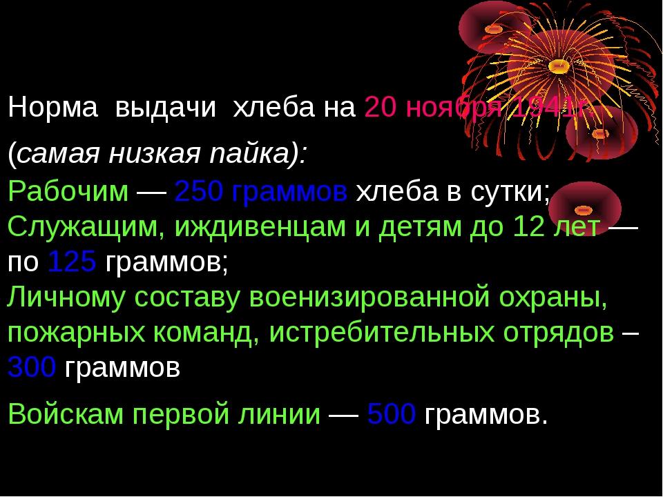Норма выдачи хлеба на 20 ноября 1941г. (самая низкая пайка): Рабочим — 250 гр...