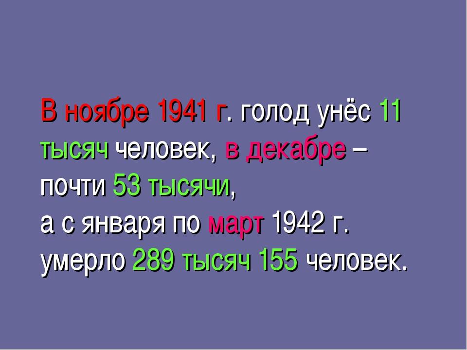 В ноябре 1941 г. голод унёс 11 тысяч человек, в декабре – почти 53 тысячи, а...