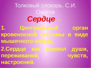 Толковый словарь. С.И. Ожегов Сердце - 1. Центральный орган кровеносной систе