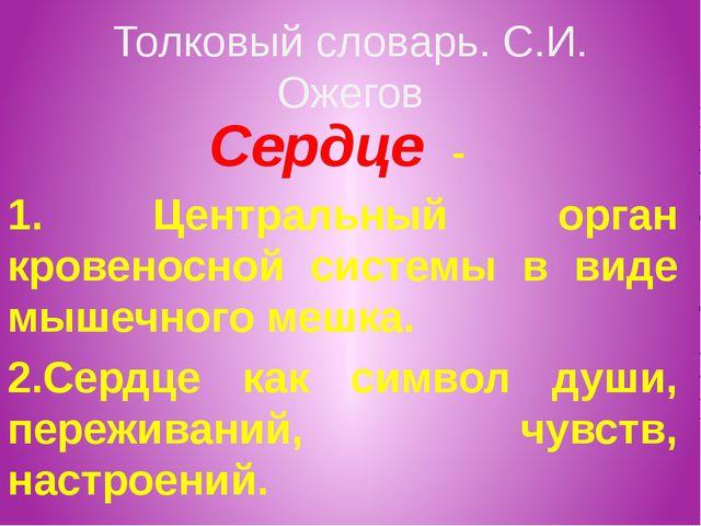 Толковый словарь. С.И. Ожегов Сердце - 1. Центральный орган кровеносной систе...
