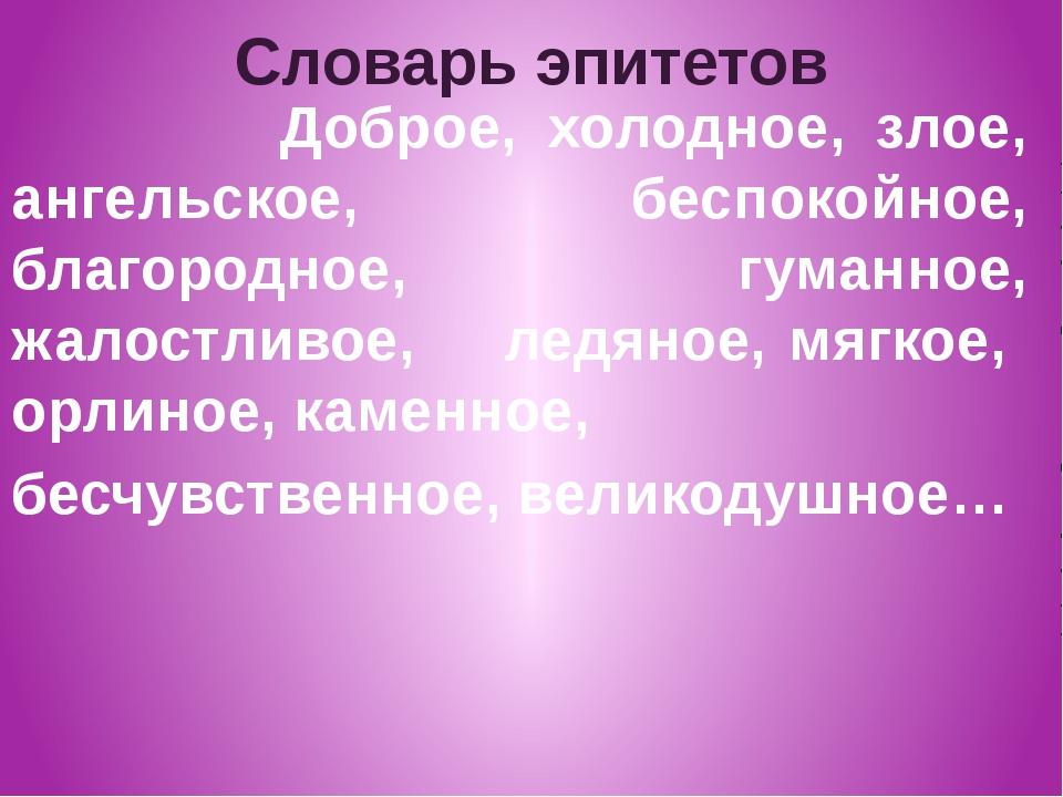 Словарь эпитетов Доброе, холодное, злое, ангельское, беспокойное, благородное...