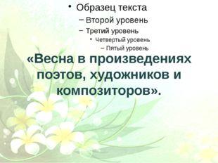 «Весна в произведениях поэтов, художников и композиторов».
