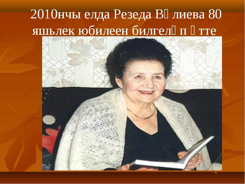 2010нчы елда Резеда Вәлиева 80 яшьлек юбилеен билгеләп үтте