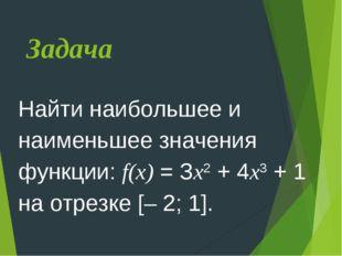 Задача Найти наибольшее и наименьшее значения функции: f(x) = Зx2 + 4x3 + 1 н
