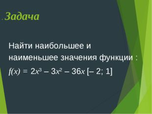 . Задача Найти наибольшее и наименьшее значения функции : f(х) = 2х3 – 3х2 –