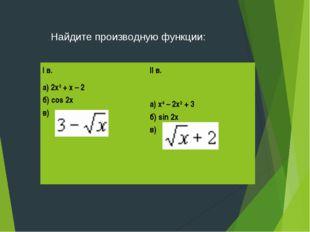 . Найдите производную функции: I в. а) 2х3 + х – 2 б) cos 2х в) II в. а) х4