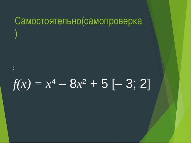 Самостоятельно(самопроверка) ) f(х) = х4 – 8х2 + 5 [– 3; 2]