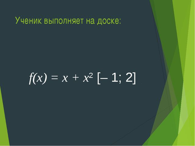 Ученик выполняет на доске: f(х) = х + х2 [– 1; 2]