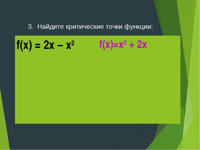 3. Найдите критические точки функции: f(x) = 2x – x2f(x)=x2 + 2x