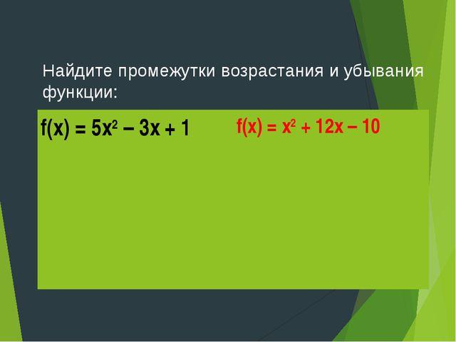 Найдите промежутки возрастания и убывания функции: f(x) = 5х2 – 3х + 1f(x) =...