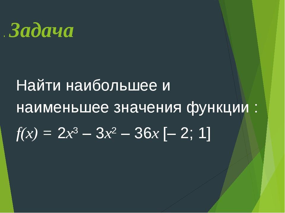 . Задача Найти наибольшее и наименьшее значения функции : f(х) = 2х3 – 3х2 –...