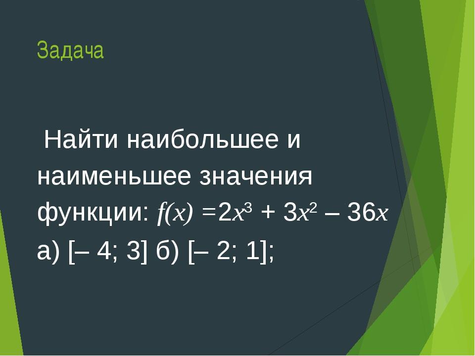 Задача Найти наибольшее и наименьшее значения функции: f(х) =2х3 + 3х2 – 36х...