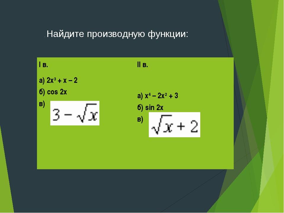 . Найдите производную функции: I в. а) 2х3 + х – 2 б) cos 2х в) II в. а) х4...