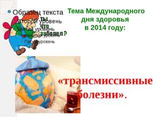 Тема Международного дня здоровья в 2014 году: «трансмиссивные болезни».
