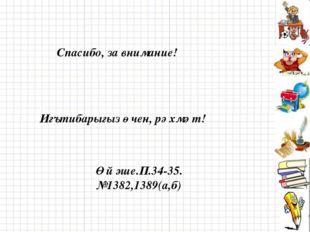 Спасибо, за внимание! Игътибарыгыз өчен, рәхмәт! Өй эше.П.34-35. №1382,1389(а