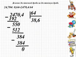 Деление десятичной дроби на десятичную дробь 0 24,704: 0,64=2470,4:64 2470,4