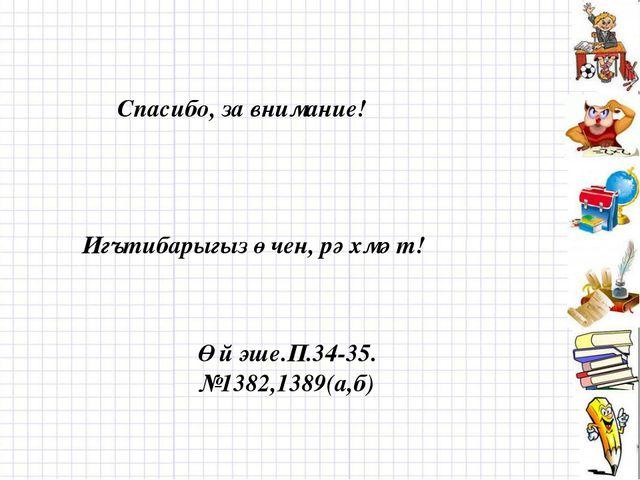 Спасибо, за внимание! Игътибарыгыз өчен, рәхмәт! Өй эше.П.34-35. №1382,1389(а...