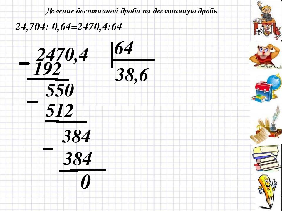 Деление десятичной дроби на десятичную дробь 0 24,704: 0,64=2470,4:64 2470,4...