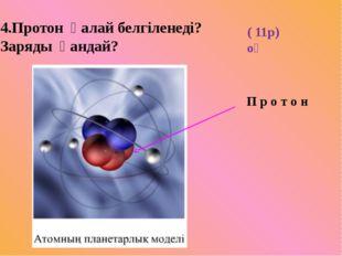 4.Протон қалай белгіленеді? Заряды қандай? ( 11р) оң П р о т о н