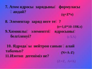 7. Атом ядросы зарядының формуласы қандай? 8. Элементар заряд неге тең? 9.Хим