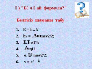 "1. E = h…; 2. hν = … + mev2/2; 3. ... =σТ4; ...=qU e…= mev2/2; ν = с/ ә) ""Б"