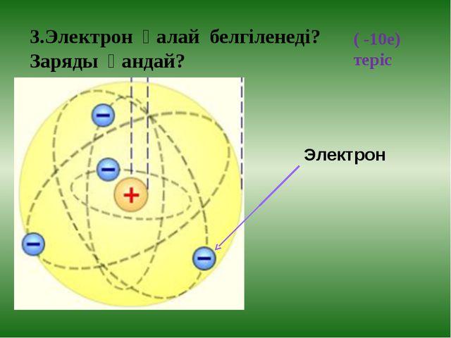 3.Электрон қалай белгіленеді? Заряды қандай? ( -10е) теріс Электрон