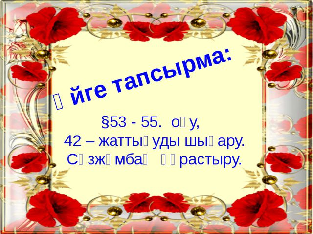 Үйге тапсырма: §53 - 55. оқу, 42 – жаттығуды шығару. Сөзжұмбақ құрастыру.