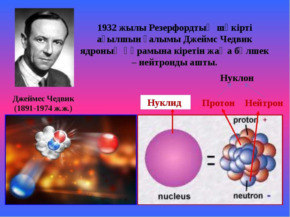 Протон Нейтрон Нуклид 1932 жылы Резерфордтың шәкірті ағылшын ғалымы Джеймс Ч...
