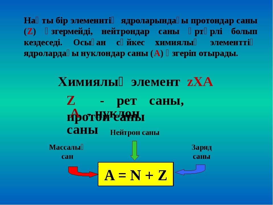 Нақты бір элеменнтің ядроларындағы протондар саны (Z) өзгермейді, нейтрондар...
